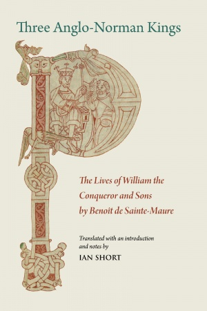 Three Anglo-Norman Kings: The Lives of William the Conqueror and Sons by Benoît de Sainte-Maure